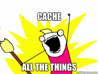 Cache all the things!